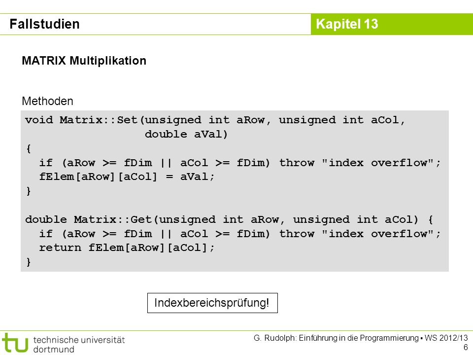 Kapitel 13 G. Rudolph: Einführung in die Programmierung WS 2012/13 6 MATRIX Multiplikation void Matrix::Set(unsigned int aRow, unsigned int aCol, doub