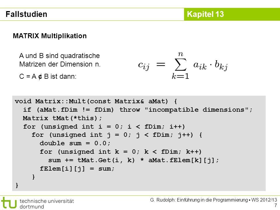 Kapitel 13 G. Rudolph: Einführung in die Programmierung WS 2012/13 7 MATRIX Multiplikation void Matrix::Mult(const Matrix& aMat) { if (aMat.fDim != fD