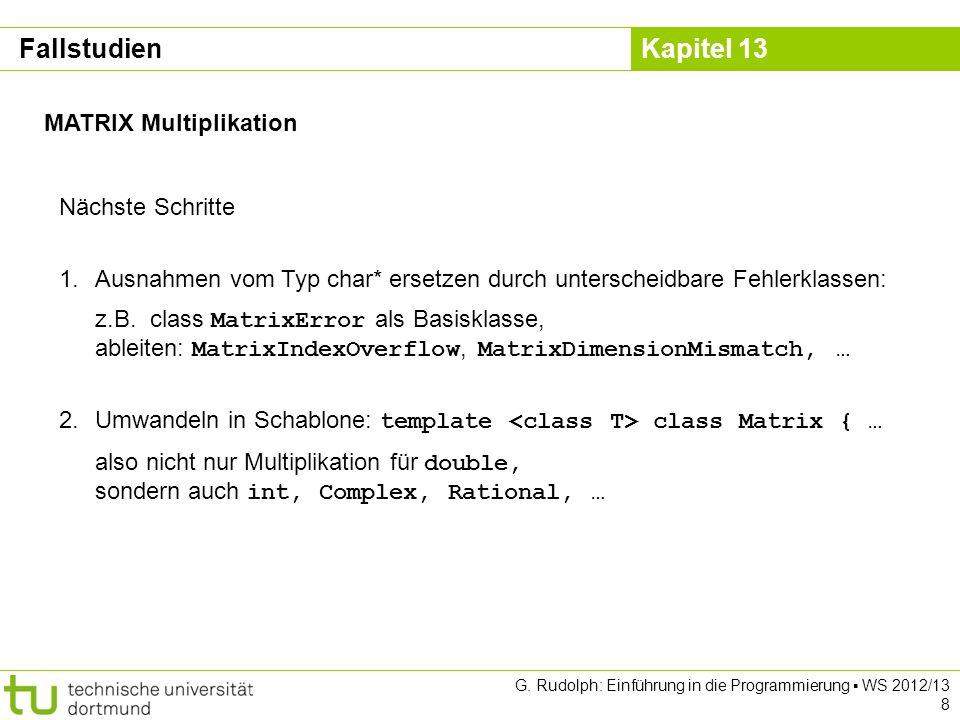 Kapitel 13 G. Rudolph: Einführung in die Programmierung WS 2012/13 8 MATRIX Multiplikation Nächste Schritte 1.Ausnahmen vom Typ char* ersetzen durch u