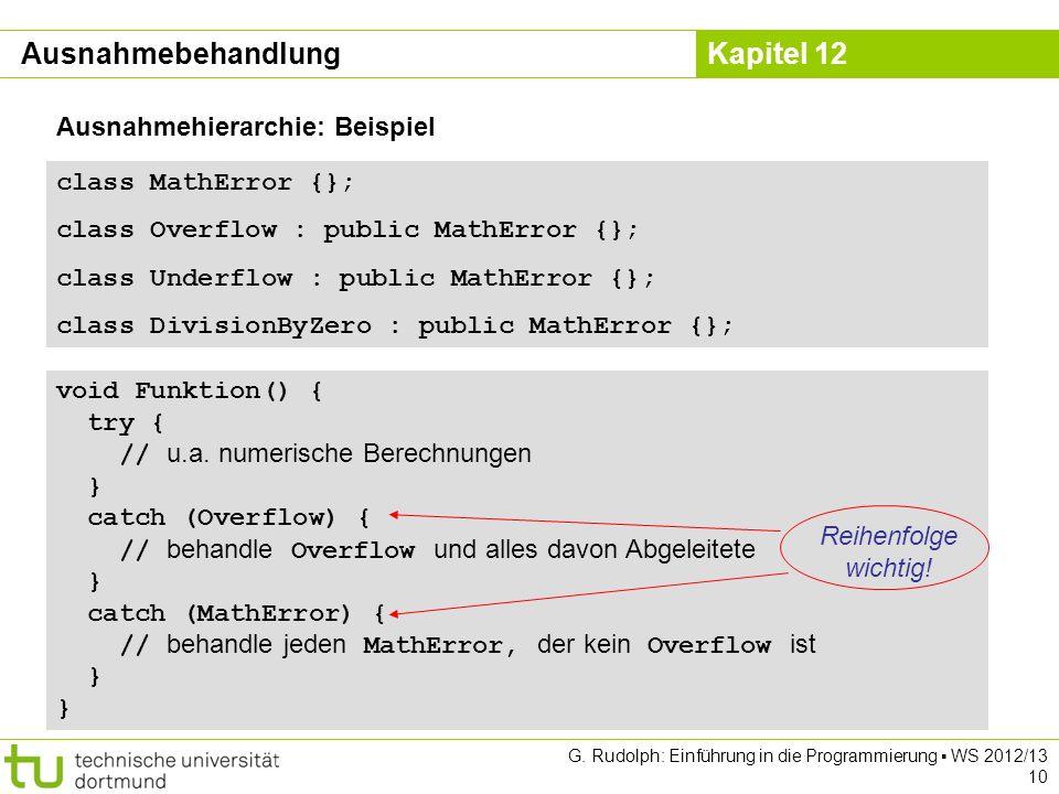 Kapitel 12 G. Rudolph: Einführung in die Programmierung WS 2012/13 10 class MathError {}; class Overflow : public MathError {}; class Underflow : publ