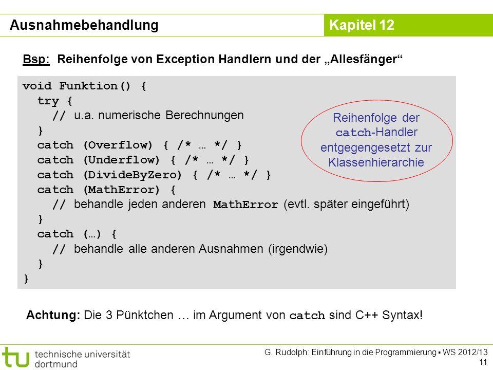 Kapitel 12 G. Rudolph: Einführung in die Programmierung WS 2012/13 11 void Funktion() { try { // u.a. numerische Berechnungen } catch (Overflow) { /*