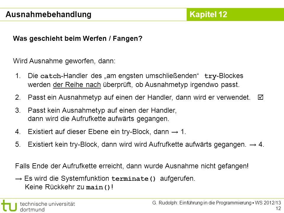 Kapitel 12 G. Rudolph: Einführung in die Programmierung WS 2012/13 12 Was geschieht beim Werfen / Fangen? 1. Die catch -Handler des am engsten umschli