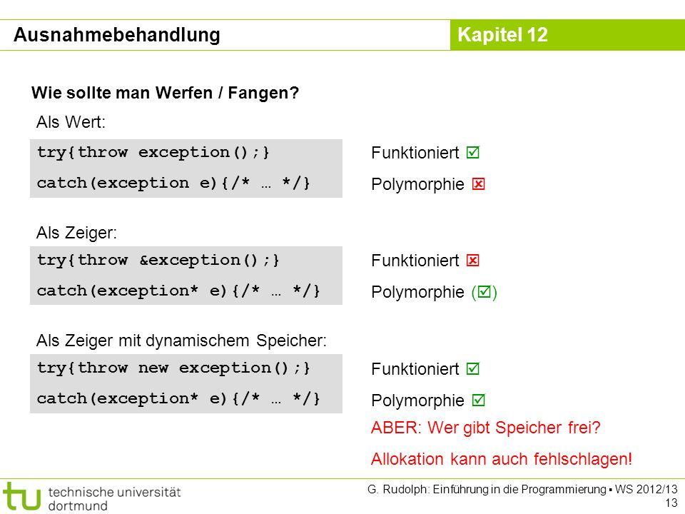 Kapitel 12 G. Rudolph: Einführung in die Programmierung WS 2012/13 13 Wie sollte man Werfen / Fangen? Ausnahmebehandlung try{throw exception();} catch