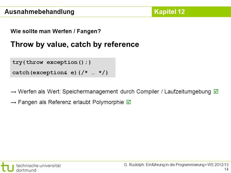 Kapitel 12 G. Rudolph: Einführung in die Programmierung WS 2012/13 14 Wie sollte man Werfen / Fangen? Ausnahmebehandlung try{throw exception();} catch