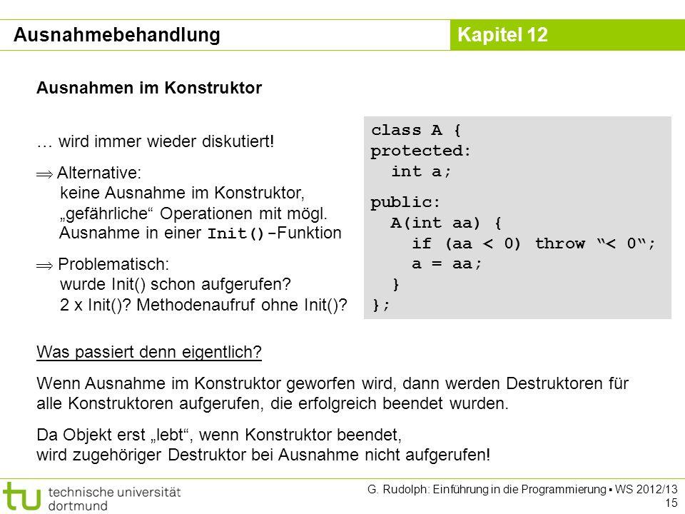 Kapitel 12 G. Rudolph: Einführung in die Programmierung WS 2012/13 15 Ausnahmen im Konstruktor class A { protected: int a; public: A(int aa) { if (aa