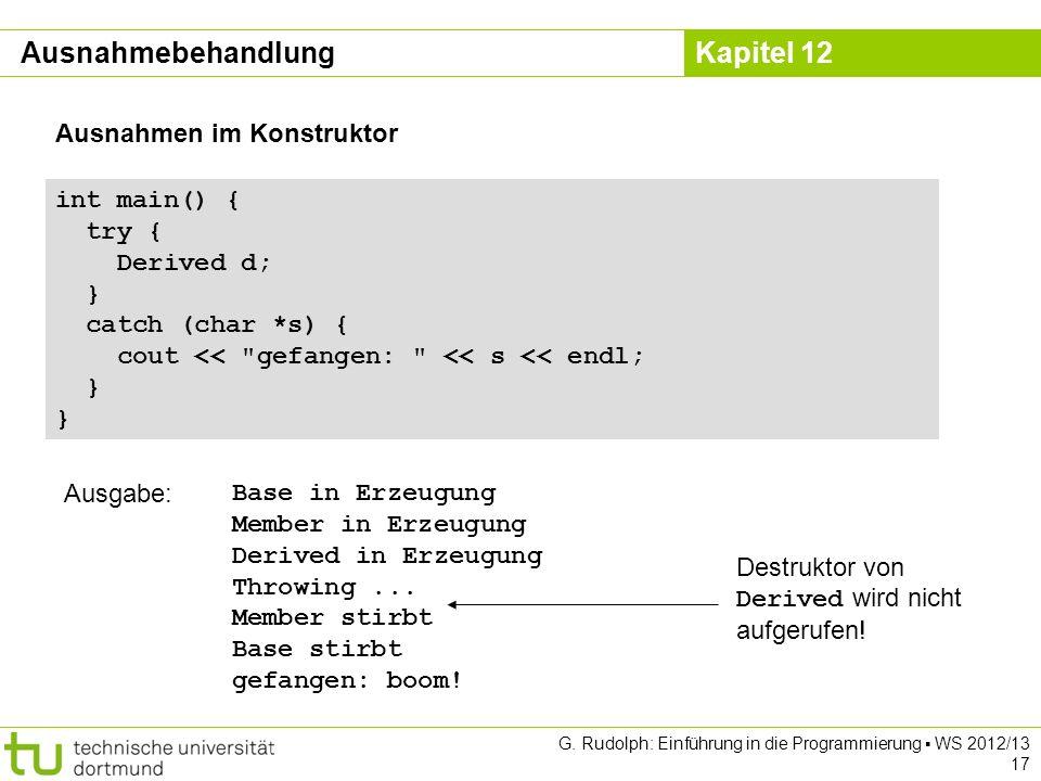 Kapitel 12 G. Rudolph: Einführung in die Programmierung WS 2012/13 17 Ausnahmen im Konstruktor int main() { try { Derived d; } catch (char *s) { cout