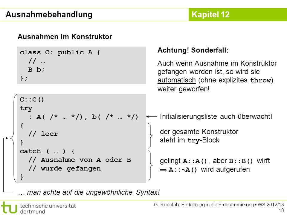 Kapitel 12 G. Rudolph: Einführung in die Programmierung WS 2012/13 18 Ausnahmen im Konstruktor class C: public A { // … B b; }; Achtung! Sonderfall: A