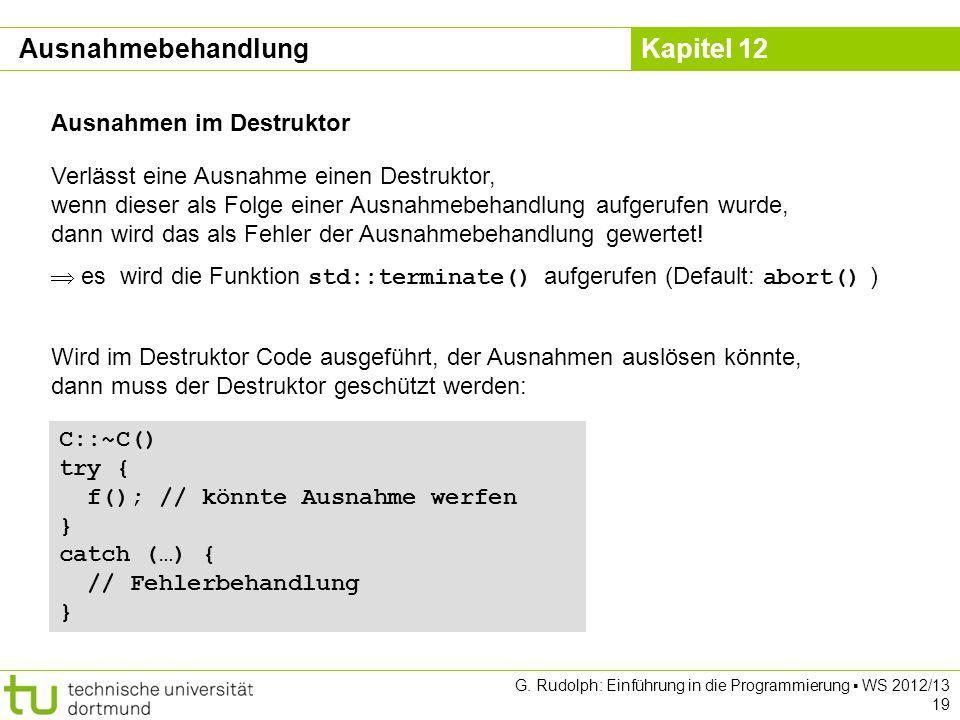 Kapitel 12 G. Rudolph: Einführung in die Programmierung WS 2012/13 19 Ausnahmen im Destruktor Verlässt eine Ausnahme einen Destruktor, wenn dieser als