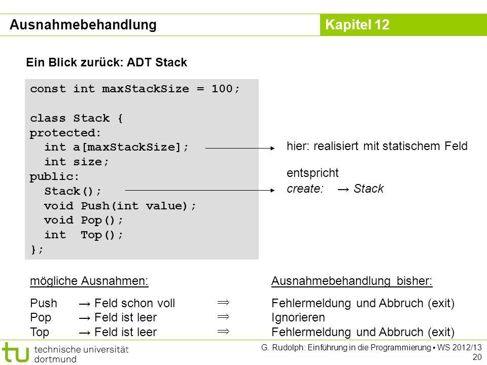 Kapitel 12 G. Rudolph: Einführung in die Programmierung WS 2012/13 20 Ein Blick zurück: ADT Stack const int maxStackSize = 100; class Stack { protecte