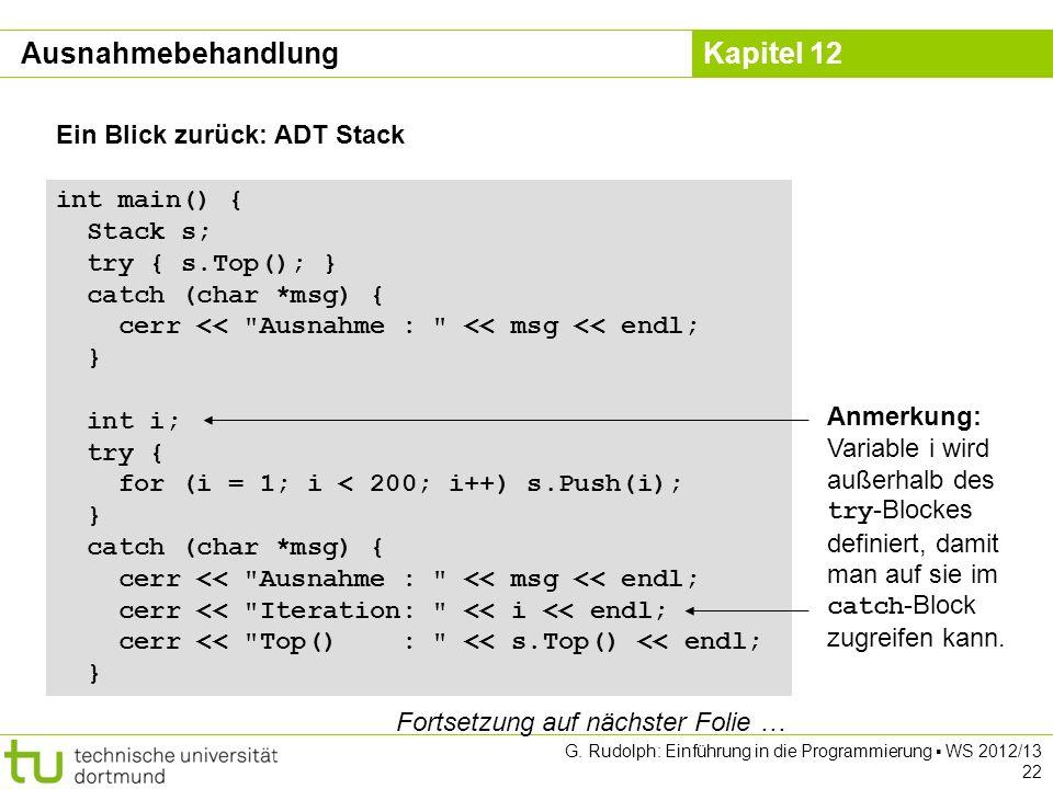 Kapitel 12 G. Rudolph: Einführung in die Programmierung WS 2012/13 22 Ein Blick zurück: ADT Stack int main() { Stack s; try { s.Top(); } catch (char *