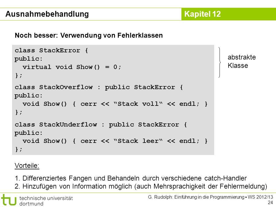 Kapitel 12 G. Rudolph: Einführung in die Programmierung WS 2012/13 24 Noch besser: Verwendung von Fehlerklassen class StackError { public: virtual voi