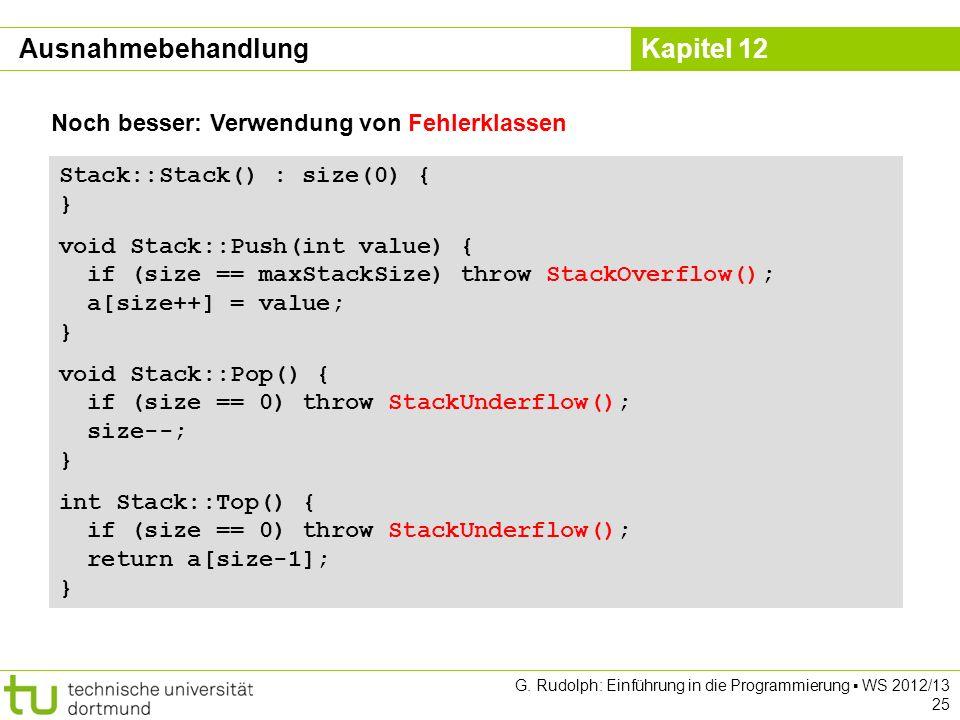Kapitel 12 G. Rudolph: Einführung in die Programmierung WS 2012/13 25 Noch besser: Verwendung von Fehlerklassen Stack::Stack() : size(0) { } void Stac