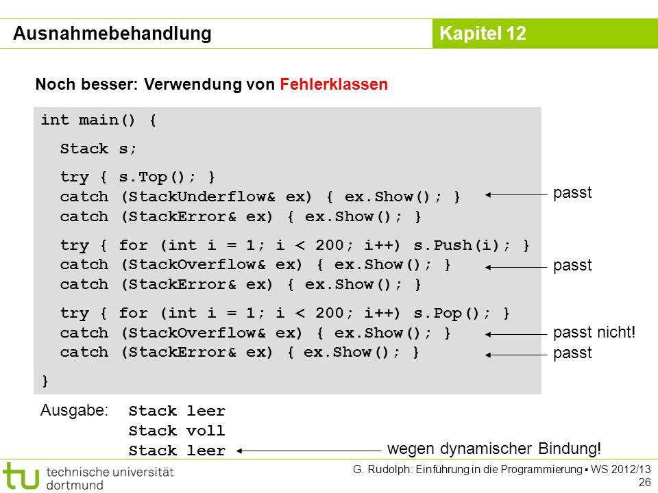 Kapitel 12 G. Rudolph: Einführung in die Programmierung WS 2012/13 26 Noch besser: Verwendung von Fehlerklassen int main() { Stack s; try { s.Top(); }
