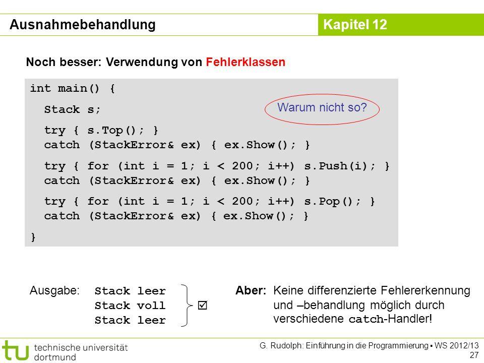 Kapitel 12 G. Rudolph: Einführung in die Programmierung WS 2012/13 27 Noch besser: Verwendung von Fehlerklassen int main() { Stack s; try { s.Top(); }