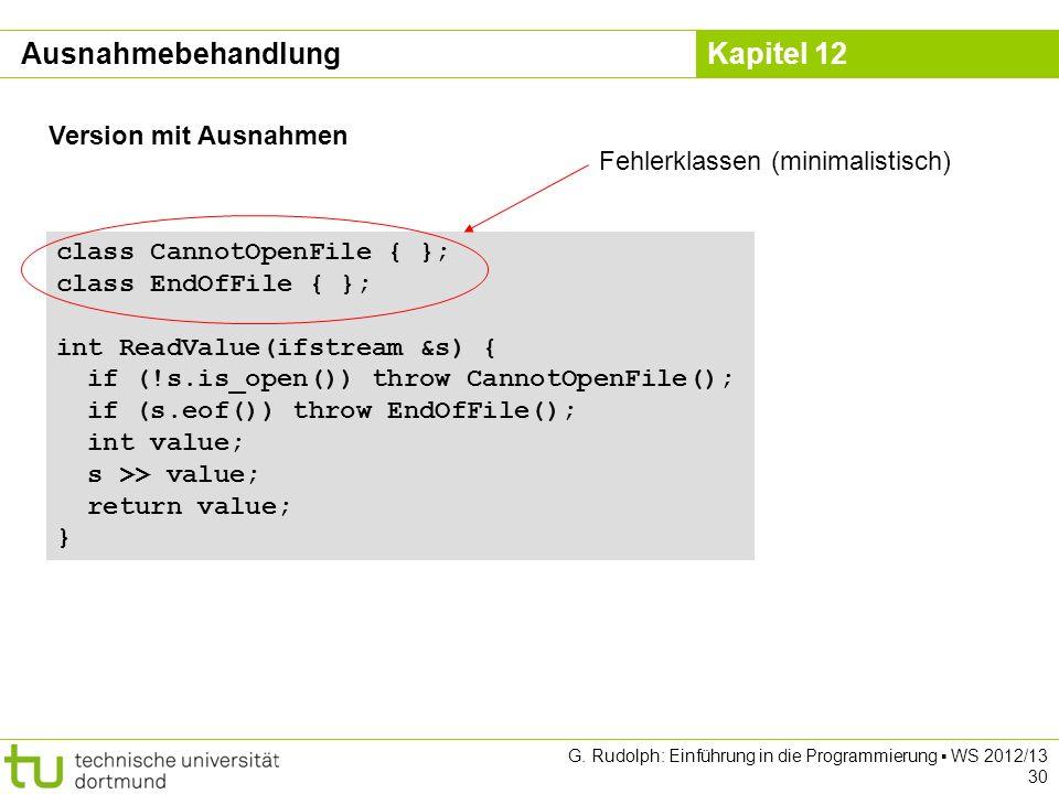 Kapitel 12 G. Rudolph: Einführung in die Programmierung WS 2012/13 30 class CannotOpenFile { }; class EndOfFile { }; int ReadValue(ifstream &s) { if (