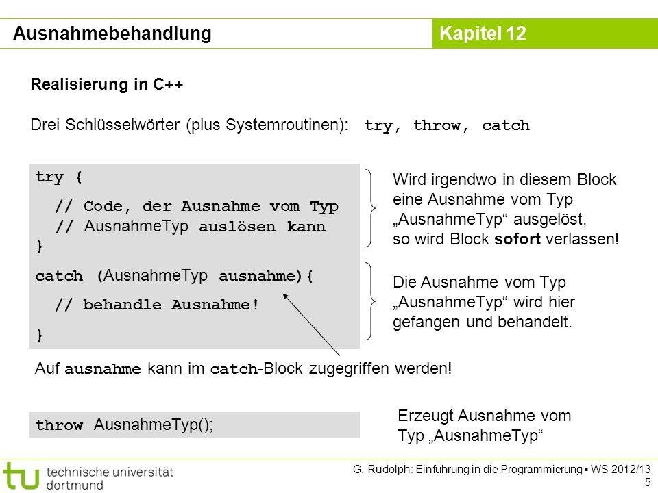 Kapitel 12 G. Rudolph: Einführung in die Programmierung WS 2012/13 5 Realisierung in C++ Drei Schlüsselwörter (plus Systemroutinen): try, throw, catch