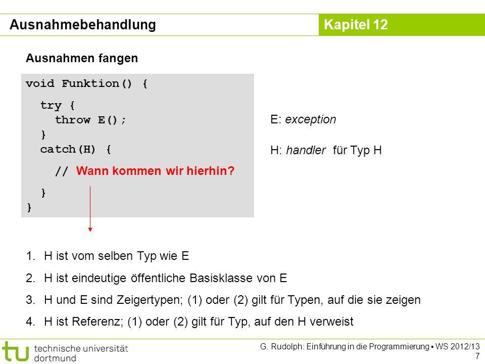 Kapitel 12 G. Rudolph: Einführung in die Programmierung WS 2012/13 7 void Funktion() { try { throw E(); } catch(H) { // Wann kommen wir hierhin? } } A