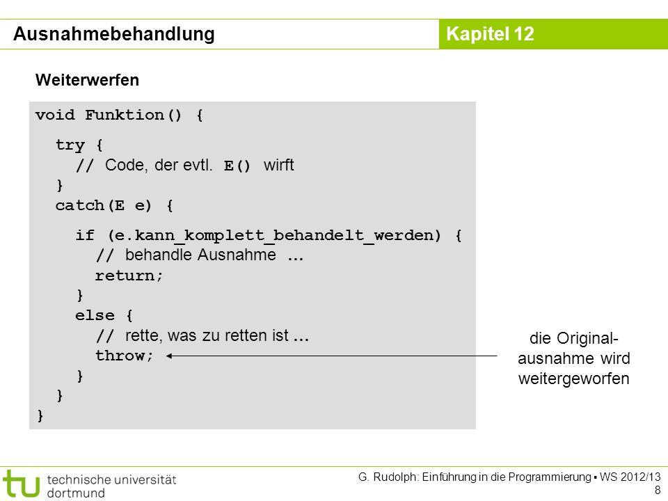 Kapitel 12 G. Rudolph: Einführung in die Programmierung WS 2012/13 8 void Funktion() { try { // Code, der evtl. E() wirft } catch(E e) { if (e.kann_ko