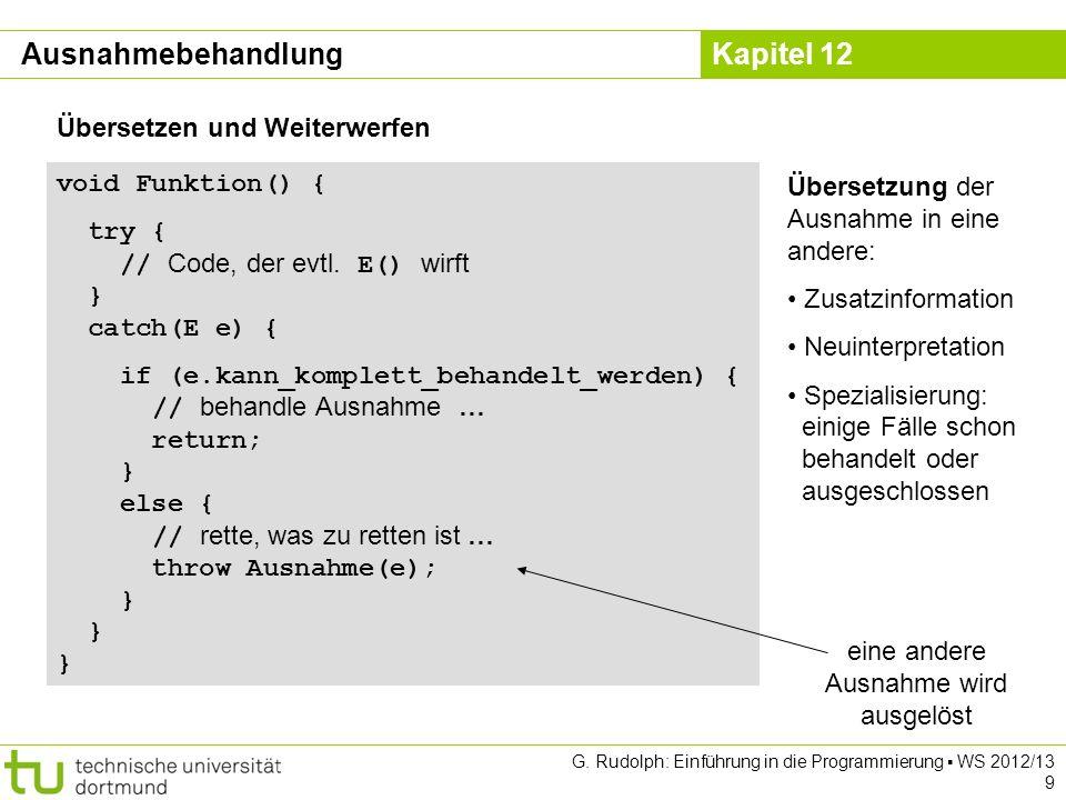 Kapitel 12 G. Rudolph: Einführung in die Programmierung WS 2012/13 9 void Funktion() { try { // Code, der evtl. E() wirft } catch(E e) { if (e.kann_ko