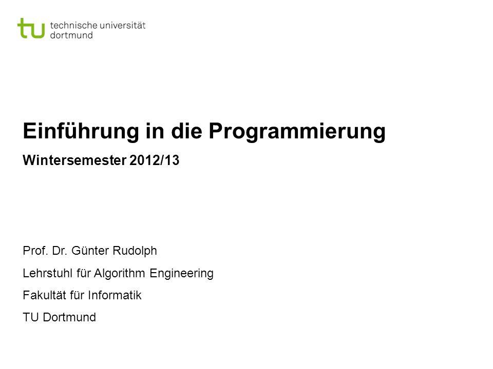 Einführung in die Programmierung Wintersemester 2012/13 Prof. Dr. Günter Rudolph Lehrstuhl für Algorithm Engineering Fakultät für Informatik TU Dortmu
