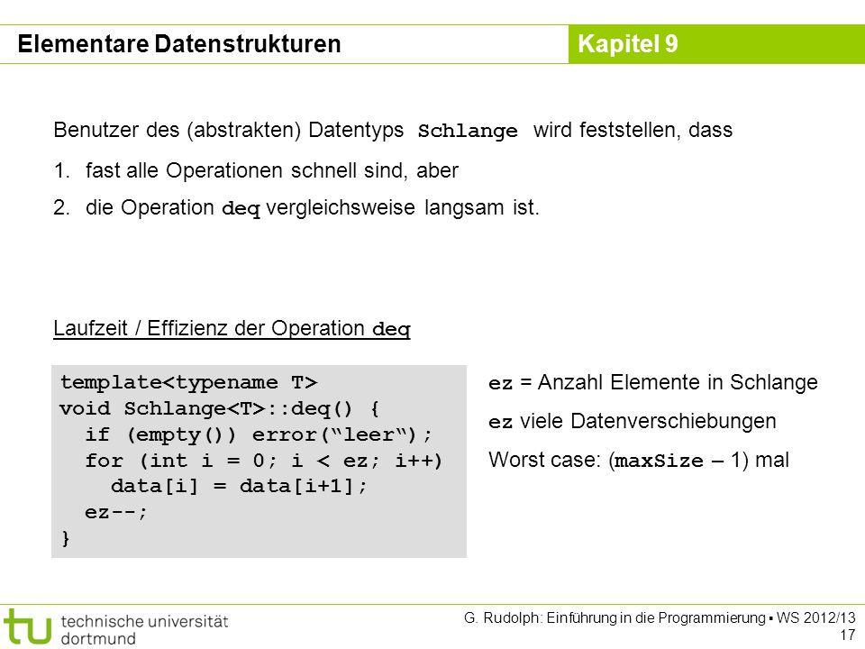 Kapitel 9 G. Rudolph: Einführung in die Programmierung WS 2012/13 17 Laufzeit / Effizienz der Operation deq template void Schlange ::deq() { if (empty