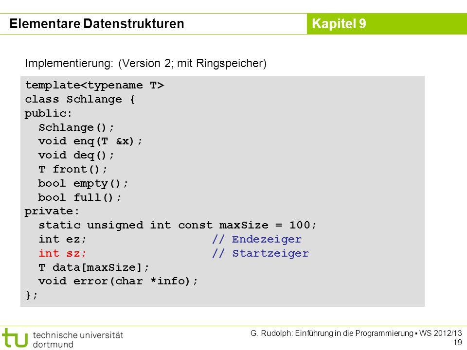 Kapitel 9 G. Rudolph: Einführung in die Programmierung WS 2012/13 19 Implementierung: (Version 2; mit Ringspeicher) template class Schlange { public: