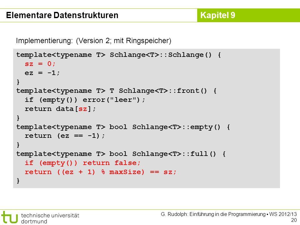 Kapitel 9 G. Rudolph: Einführung in die Programmierung WS 2012/13 20 Implementierung: (Version 2; mit Ringspeicher) template Schlange ::Schlange() { s