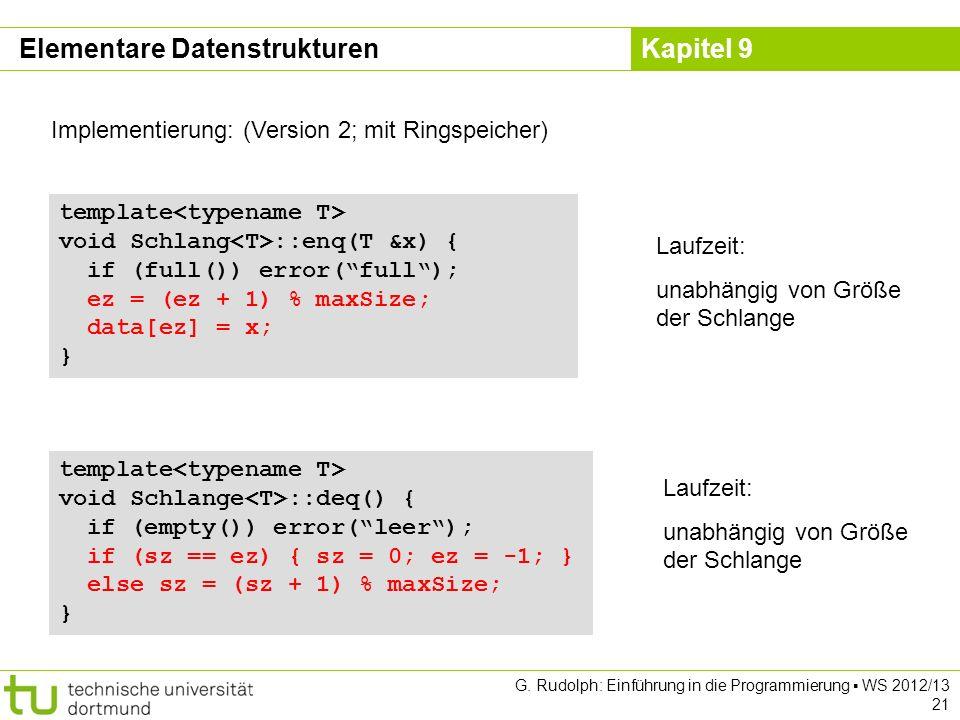 Kapitel 9 G. Rudolph: Einführung in die Programmierung WS 2012/13 21 Implementierung: (Version 2; mit Ringspeicher) template void Schlang ::enq(T &x)