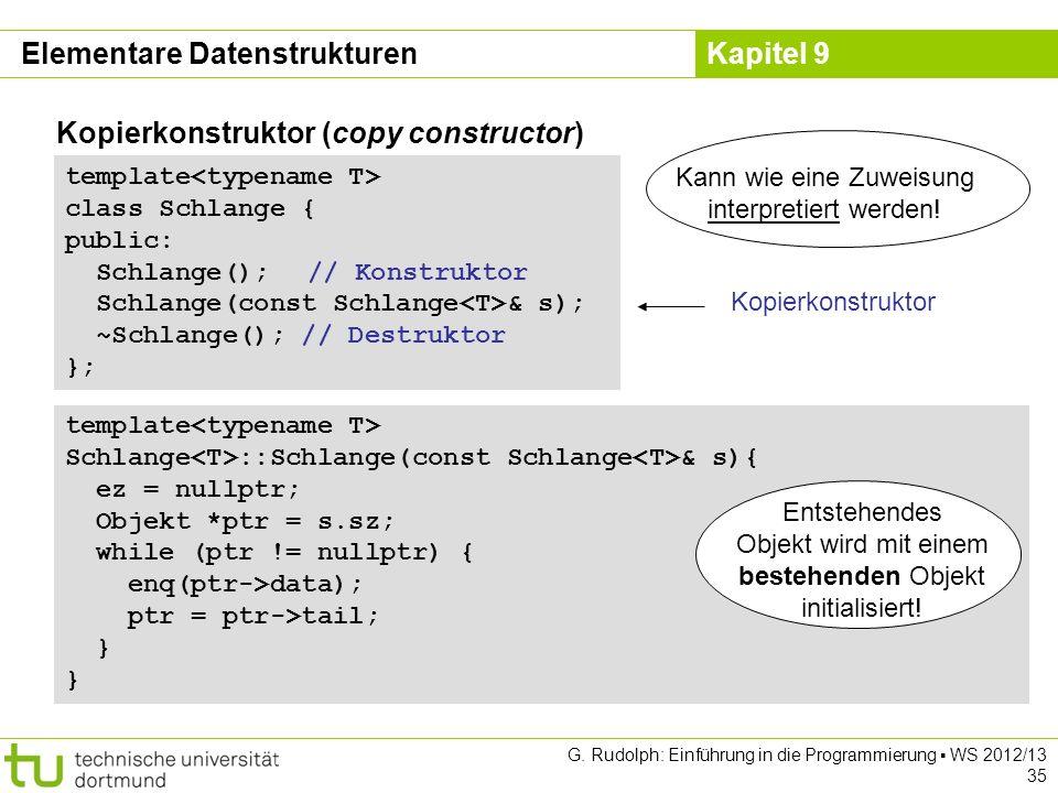 Kapitel 9 Elementare Datenstrukturen Kopierkonstruktor (copy constructor) template class Schlange { public: Schlange(); // Konstruktor Schlange(const