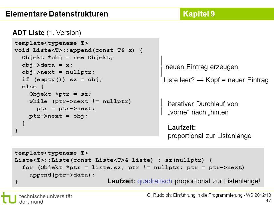 Kapitel 9 ADT Liste (1. Version) Laufzeit: proportional zur Listenlänge iterativer Durchlauf von vorne nach hinten template void Liste ::append(const