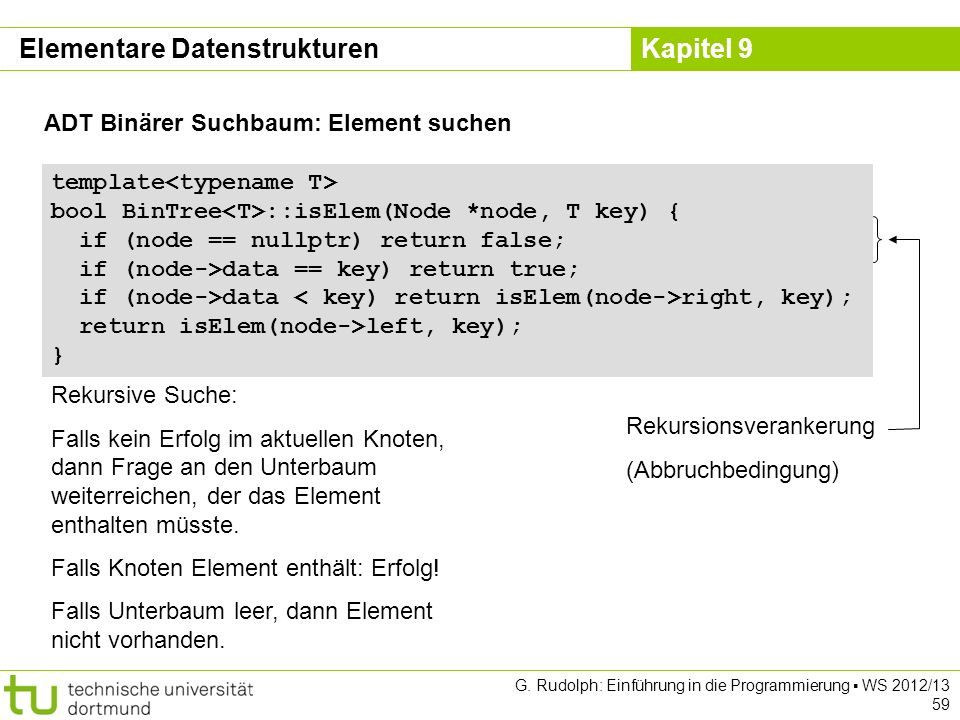 Kapitel 9 ADT Binärer Suchbaum: Element suchen template bool BinTree ::isElem(Node *node, T key) { if (node == nullptr) return false; if (node->data =