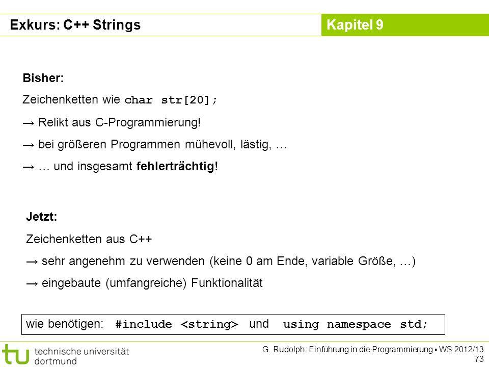 Kapitel 9 Exkurs: C++ Strings Bisher: Zeichenketten wie char str[20]; Relikt aus C-Programmierung! bei größeren Programmen mühevoll, lästig, … … und i