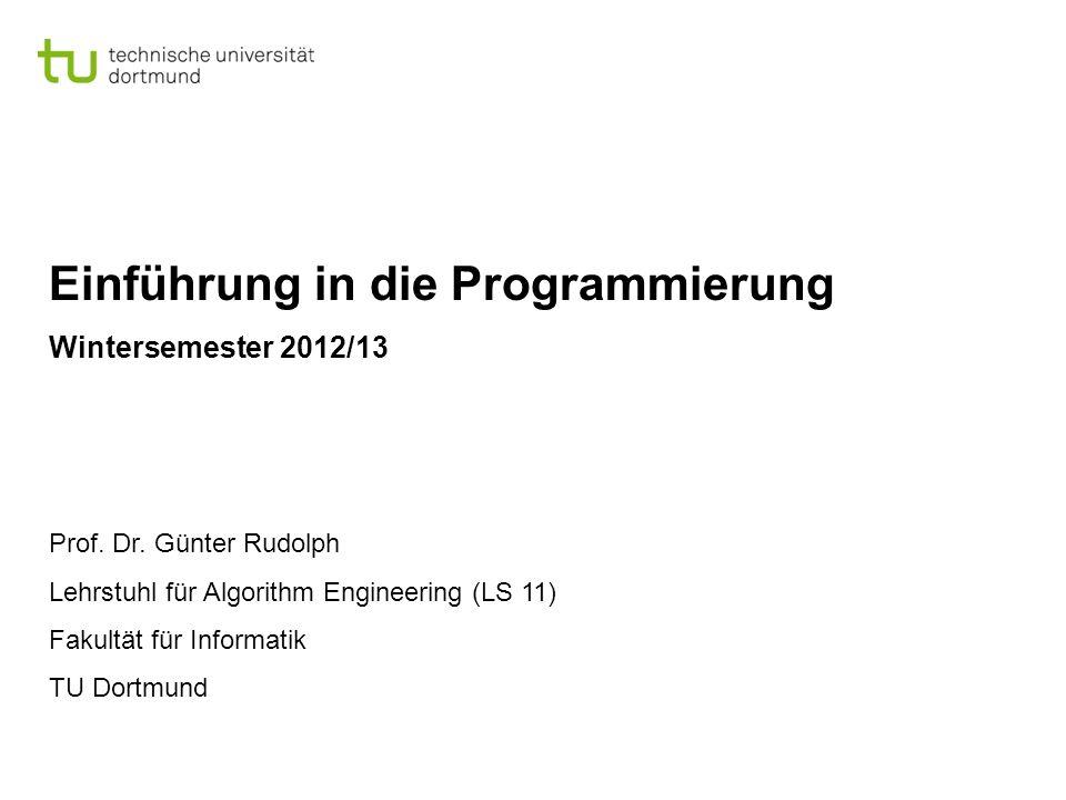 Einführung in die Programmierung Wintersemester 2012/13 Prof. Dr. Günter Rudolph Lehrstuhl für Algorithm Engineering (LS 11) Fakultät für Informatik T