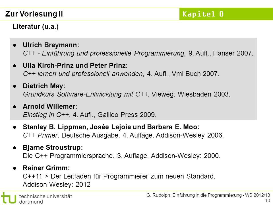 Kapitel 0 G. Rudolph: Einführung in die Programmierung WS 2012/13 10 Zur Vorlesung II Literatur (u.a.) Ulrich Breymann: C++ - Einführung und professio