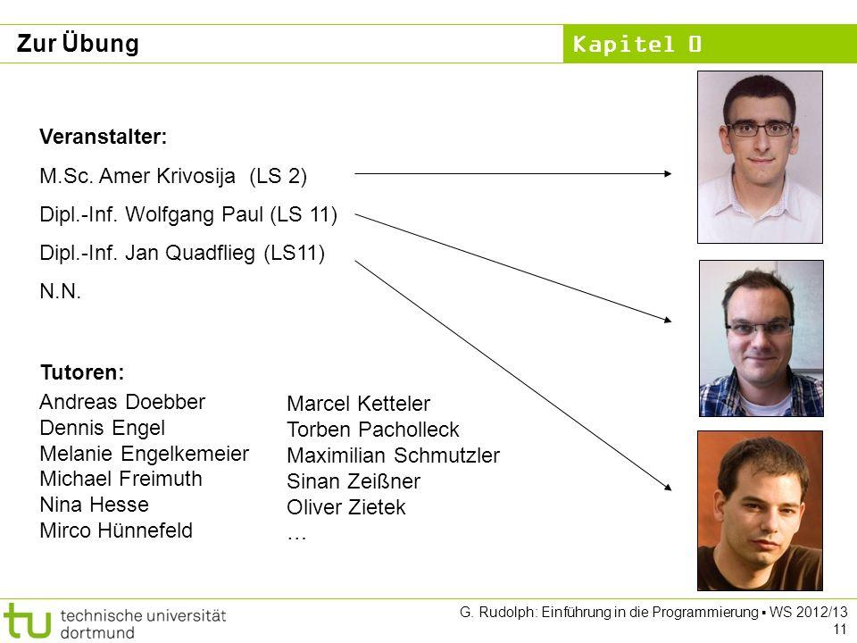 Kapitel 0 G. Rudolph: Einführung in die Programmierung WS 2012/13 11 Zur Übung Veranstalter: M.Sc. Amer Krivosija (LS 2) Dipl.-Inf. Wolfgang Paul (LS