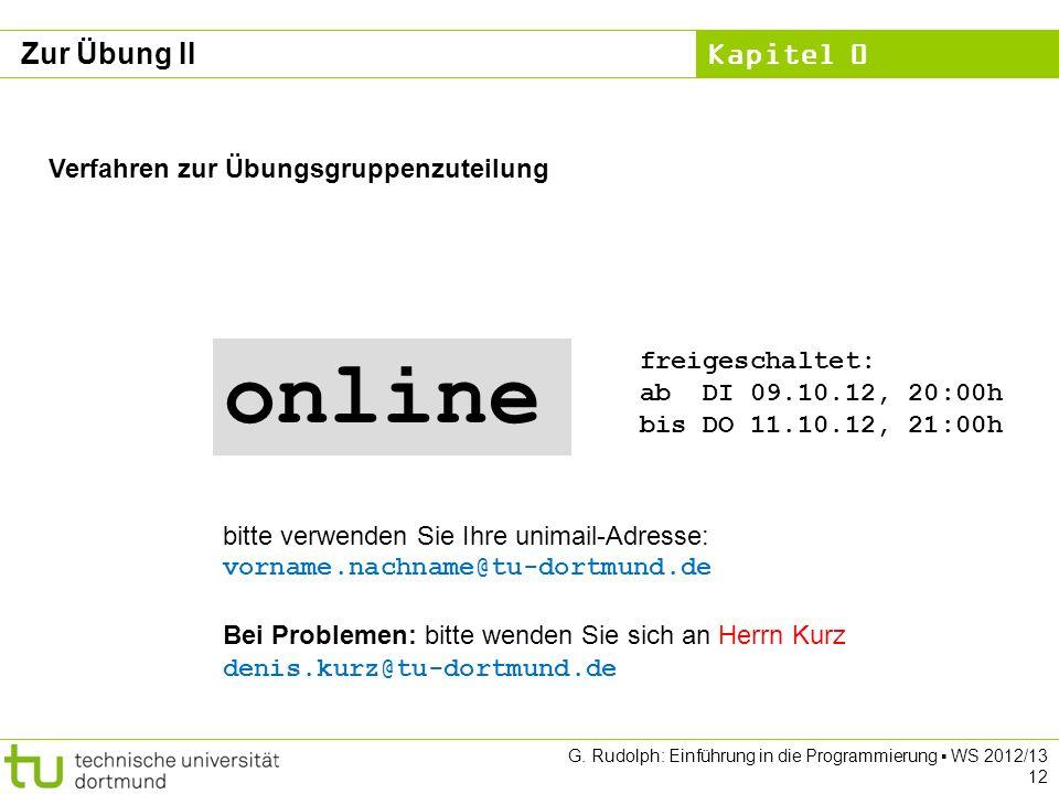 Kapitel 0 G. Rudolph: Einführung in die Programmierung WS 2012/13 12 Zur Übung II Verfahren zur Übungsgruppenzuteilung Bei Problemen: bitte wenden Sie