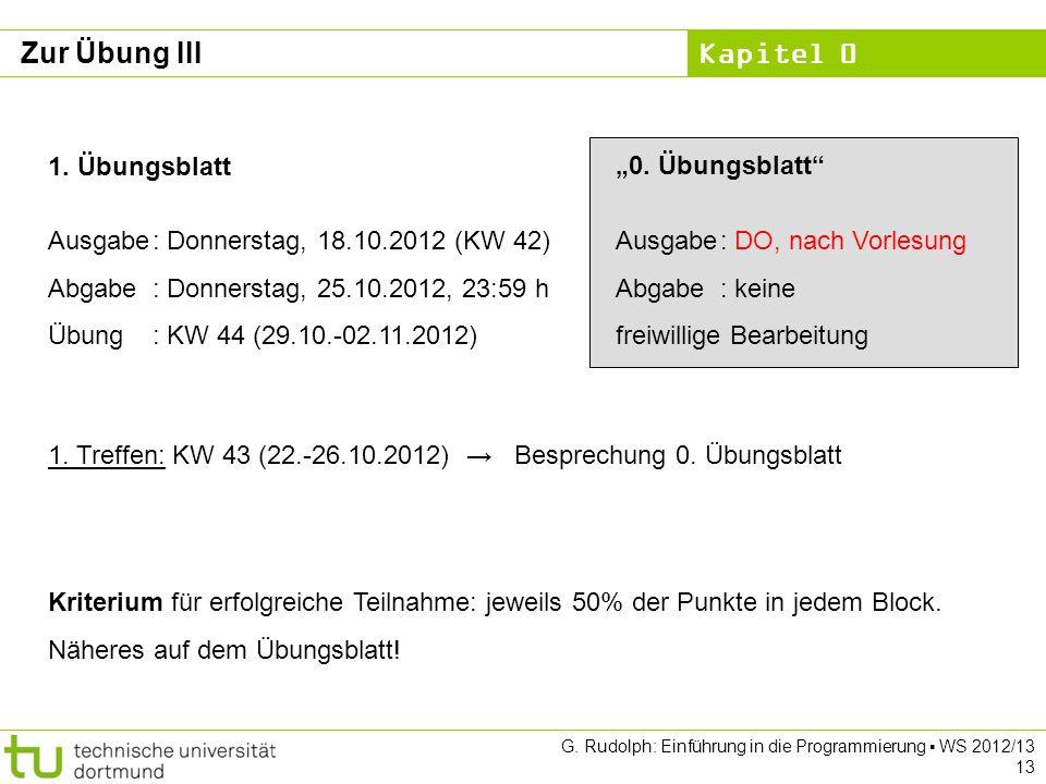 Kapitel 0 G. Rudolph: Einführung in die Programmierung WS 2012/13 13 Zur Übung III 1. Übungsblatt Ausgabe: Donnerstag, 18.10.2012 (KW 42) Abgabe: Donn