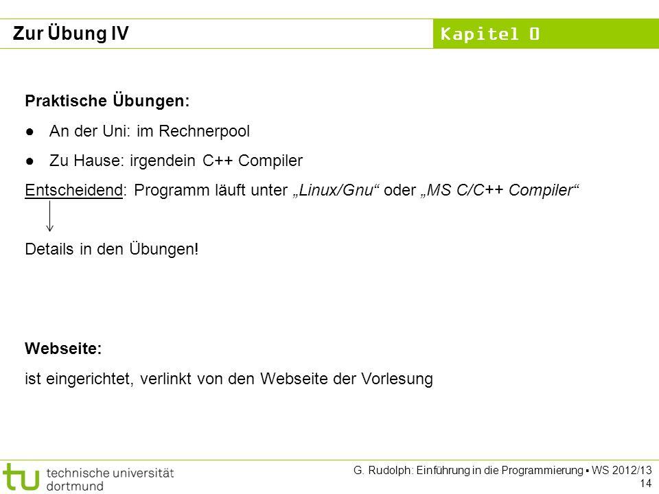 Kapitel 0 G. Rudolph: Einführung in die Programmierung WS 2012/13 14 Zur Übung IV Webseite: ist eingerichtet, verlinkt von den Webseite der Vorlesung