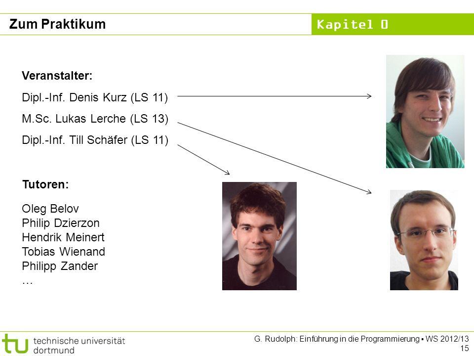 Kapitel 0 G. Rudolph: Einführung in die Programmierung WS 2012/13 15 Zum Praktikum Veranstalter: Dipl.-Inf. Denis Kurz (LS 11) M.Sc. Lukas Lerche (LS