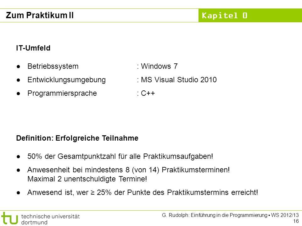 Kapitel 0 G. Rudolph: Einführung in die Programmierung WS 2012/13 16 Zum Praktikum II Definition: Erfolgreiche Teilnahme 50% der Gesamtpunktzahl für a