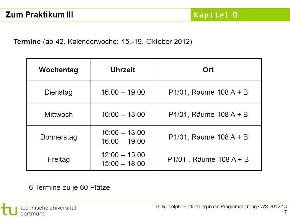 Kapitel 0 G. Rudolph: Einführung in die Programmierung WS 2012/13 17 Zum Praktikum III Termine (ab 42. Kalenderwoche: 15.-19. Oktober 2012) WochentagU