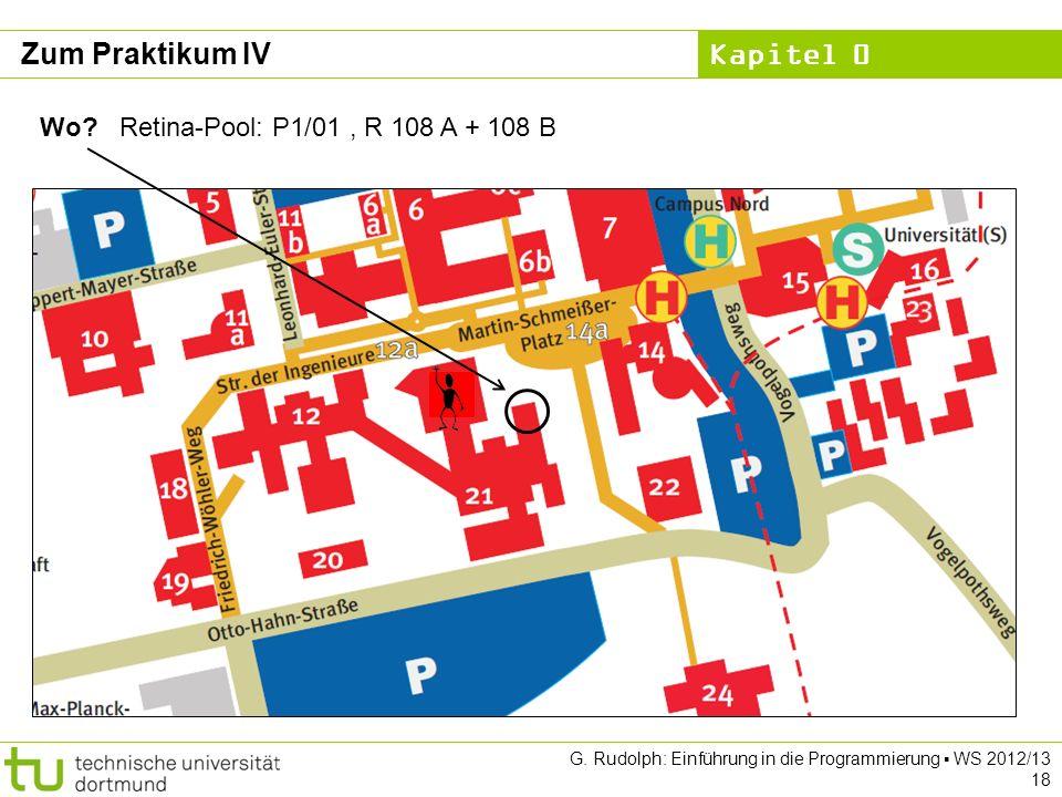 Kapitel 0 G. Rudolph: Einführung in die Programmierung WS 2012/13 18 Zum Praktikum IV Wo? Retina-Pool: P1/01, R 108 A + 108 B