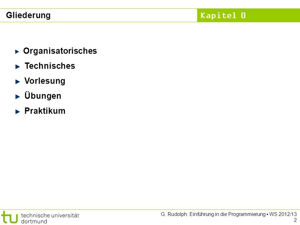 Kapitel 0 G. Rudolph: Einführung in die Programmierung WS 2012/13 2 Gliederung Organisatorisches Technisches Vorlesung Übungen Praktikum