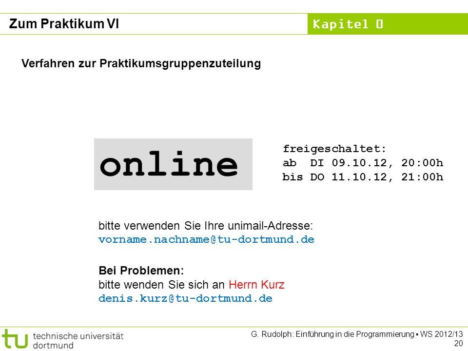 Kapitel 0 G. Rudolph: Einführung in die Programmierung WS 2012/13 20 Zum Praktikum VI Verfahren zur Praktikumsgruppenzuteilung Bei Problemen: bitte we