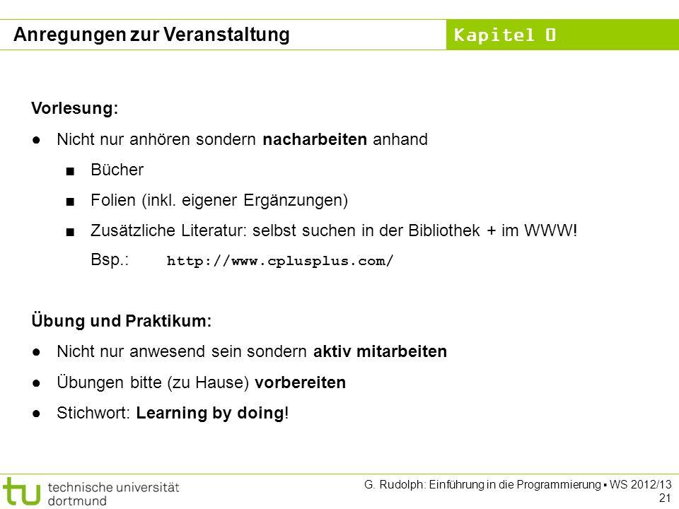 Kapitel 0 G. Rudolph: Einführung in die Programmierung WS 2012/13 21 Anregungen zur Veranstaltung Vorlesung: Nicht nur anhören sondern nacharbeiten an