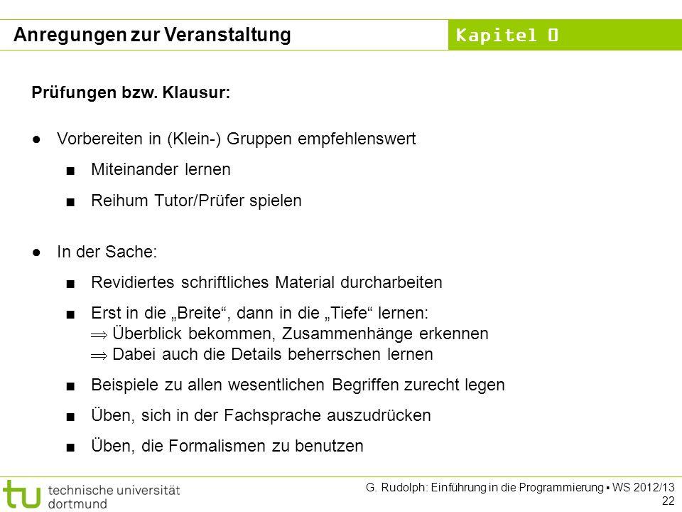 Kapitel 0 G. Rudolph: Einführung in die Programmierung WS 2012/13 22 Anregungen zur Veranstaltung Prüfungen bzw. Klausur: Vorbereiten in (Klein-) Grup