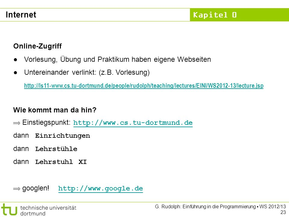 Kapitel 0 G. Rudolph: Einführung in die Programmierung WS 2012/13 23 Internet Online-Zugriff Vorlesung, Übung und Praktikum haben eigene Webseiten Unt