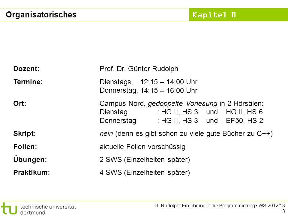 Kapitel 0 G. Rudolph: Einführung in die Programmierung WS 2012/13 3 Organisatorisches Dozent:Prof. Dr. Günter Rudolph Termine: Dienstags, Donnerstag,
