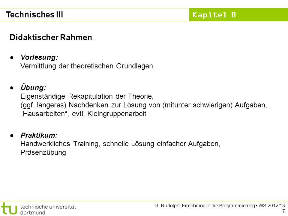 Kapitel 0 G. Rudolph: Einführung in die Programmierung WS 2012/13 7 Technisches III Didaktischer Rahmen Vorlesung: Vermittlung der theoretischen Grund