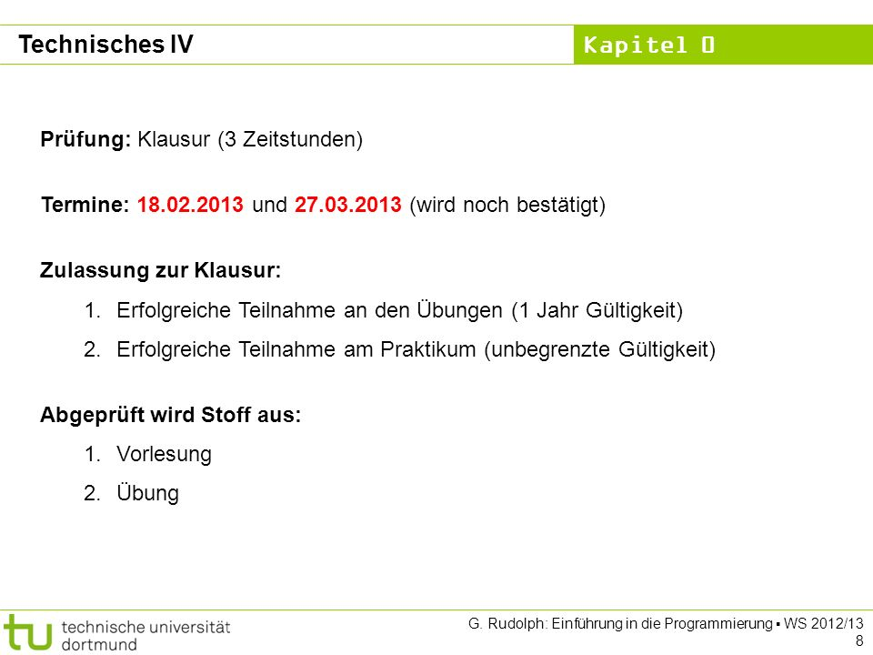 Kapitel 0 G. Rudolph: Einführung in die Programmierung WS 2012/13 8 Technisches IV Prüfung: Klausur (3 Zeitstunden) Termine: 18.02.2013 und 27.03.2013